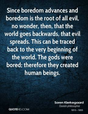Soren Kierkegaard - Since boredom advances and boredom is the root of all evil, no wonder, then, that the world goes backwards, that evil spreads. This can be traced back to the very beginning of the world. The gods were bored; therefore they created human beings.