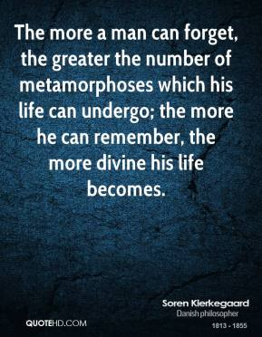 The more a man can forget, the greater the number of metamorphoses which his life can undergo; the more he can remember, the more divine his life becomes.