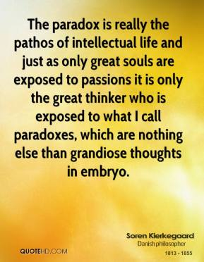 Soren Kierkegaard - The paradox is really the pathos of intellectual life and just as only great souls are exposed to passions it is only the great thinker who is exposed to what I call paradoxes, which are nothing else than grandiose thoughts in embryo.