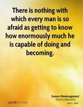 There is nothing with which every man is so afraid as getting to know how enormously much he is capable of doing and becoming.