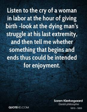 Listen to the cry of a woman in labor at the hour of giving birth -look at the dying man's struggle at his last extremity, and then tell me whether something that begins and ends thus could be intended for enjoyment.