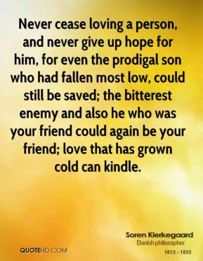 Never cease loving a person, and never give up hope for him, for even the prodigal son who had fallen most low, could still be saved; the bitterest enemy and also he who was your friend could again be your friend; love that has grown cold can kindle.