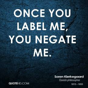 Once you label me, you negate me.