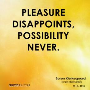 Pleasure disappoints, possibility never.