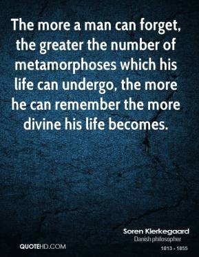 The more a man can forget, the greater the number of metamorphoses which his life can undergo, the more he can remember the more divine his life becomes.