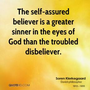 The self-assured believer is a greater sinner in the eyes of God than the troubled disbeliever.
