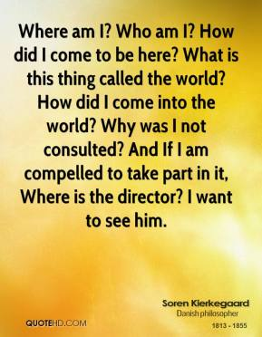 Where am I? Who am I? How did I come to be here? What is this thing called the world? How did I come into the world? Why was I not consulted? And If I am compelled to take part in it, Where is the director? I want to see him.