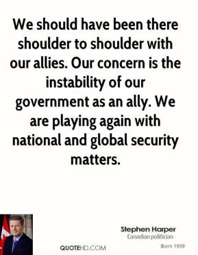We should have been there shoulder to shoulder with our allies. Our concern is the instability of our government as an ally. We are playing again with national and global security matters.