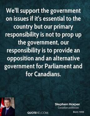 We'll support the government on issues if it's essential to the country but our primary responsibility is not to prop up the government, our responsibility is to provide an opposition and an alternative government for Parliament and for Canadians.