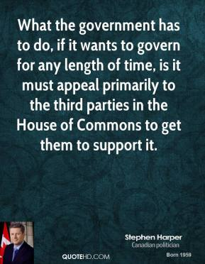 What the government has to do, if it wants to govern for any length of time, is it must appeal primarily to the third parties in the House of Commons to get them to support it.