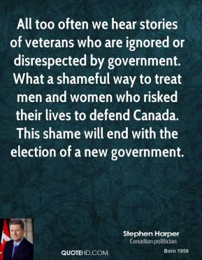 All too often we hear stories of veterans who are ignored or disrespected by government. What a shameful way to treat men and women who risked their lives to defend Canada. This shame will end with the election of a new government.