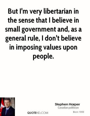 Stephen Harper  - But I'm very libertarian in the sense that I believe in small government and, as a general rule, I don't believe in imposing values upon people.