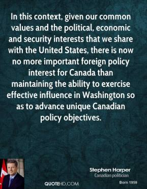 In this context, given our common values and the political, economic and security interests that we share with the United States, there is now no more important foreign policy interest for Canada than maintaining the ability to exercise effective influence in Washington so as to advance unique Canadian policy objectives.