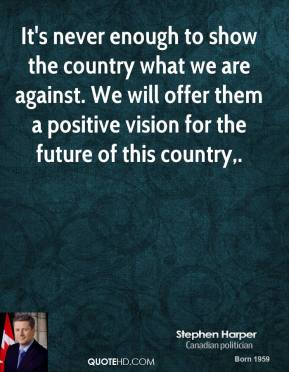 Stephen Harper  - It's never enough to show the country what we are against. We will offer them a positive vision for the future of this country.
