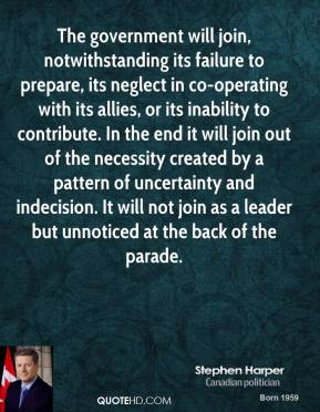 Stephen Harper  - The government will join, notwithstanding its failure to prepare, its neglect in co-operating with its allies, or its inability to contribute. In the end it will join out of the necessity created by a pattern of uncertainty and indecision. It will not join as a leader but unnoticed at the back of the parade.