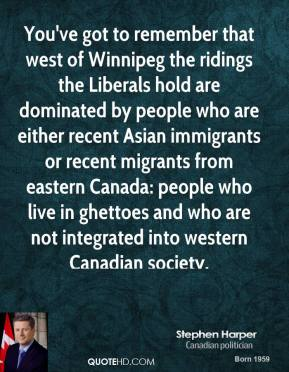 You've got to remember that west of Winnipeg the ridings the Liberals hold are dominated by people who are either recent Asian immigrants or recent migrants from eastern Canada: people who live in ghettoes and who are not integrated into western Canadian society.