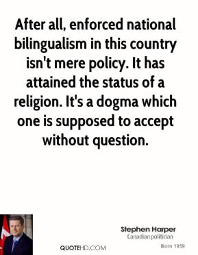 Stephen Harper - After all, enforced national bilingualism in this country isn't mere policy. It has attained the status of a religion. It's a dogma which one is supposed to accept without question.