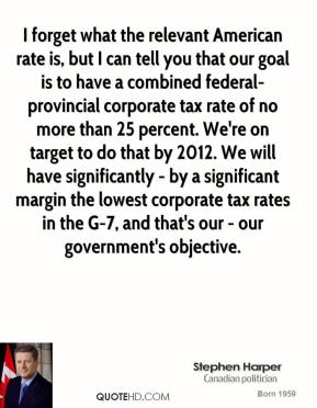 Stephen Harper - I forget what the relevant American rate is, but I can tell you that our goal is to have a combined federal-provincial corporate tax rate of no more than 25 percent. We're on target to do that by 2012. We will have significantly - by a significant margin the lowest corporate tax rates in the G-7, and that's our - our government's objective.