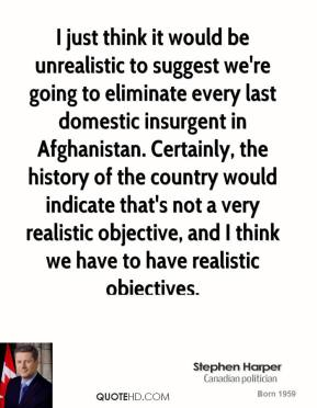Stephen Harper - I just think it would be unrealistic to suggest we're going to eliminate every last domestic insurgent in Afghanistan. Certainly, the history of the country would indicate that's not a very realistic objective, and I think we have to have realistic objectives.