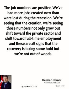 Stephen Harper - The job numbers are positive. We've had more jobs created now than were lost during the recession. We're seeing that the creation, we're seeing those numbers not only grow but shift toward the private sector and shift toward full-time employment and these are all signs that the recovery is taking some hold but we're not out of woods.