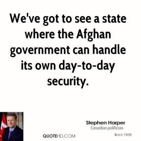 Stephen Harper - We've got to see a state where the Afghan government can handle its own day-to-day security.