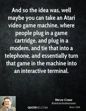 Steve Case - And so the idea was, well maybe you can take an Atari video game machine, where people plug in a game cartridge, and plug in a modem, and tie that into a telephone, and essentially turn that game in the machine into an interactive terminal.