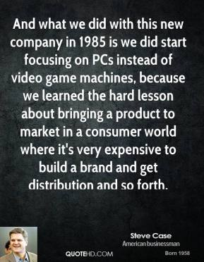 Steve Case - And what we did with this new company in 1985 is we did start focusing on PCs instead of video game machines, because we learned the hard lesson about bringing a product to market in a consumer world where it's very expensive to build a brand and get distribution and so forth.