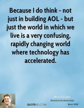 Steve Case - Because I do think - not just in building AOL - but just the world in which we live is a very confusing, rapidly changing world where technology has accelerated.