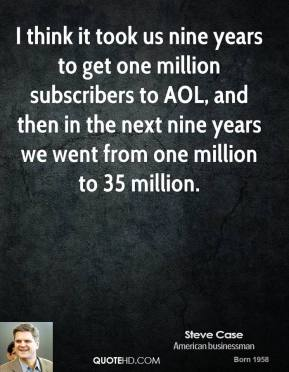 Steve Case - I think it took us nine years to get one million subscribers to AOL, and then in the next nine years we went from one million to 35 million.
