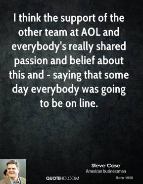 I think the support of the other team at AOL and everybody's really shared passion and belief about this and - saying that some day everybody was going to be on line.