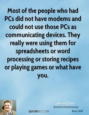 Steve Case - Most of the people who had PCs did not have modems and could not use those PCs as communicating devices. They really were using them for spreadsheets or word processing or storing recipes or playing games or what have you.