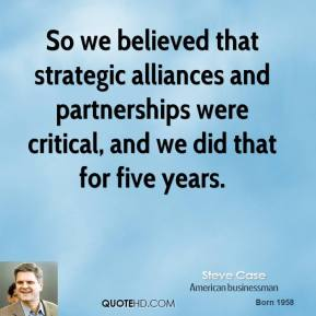 Steve Case - So we believed that strategic alliances and partnerships were critical, and we did that for five years.