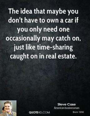 Steve Case - The idea that maybe you don't have to own a car if you only need one occasionally may catch on, just like time-sharing caught on in real estate.
