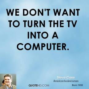 Steve Case - We don't want to turn the TV into a computer.