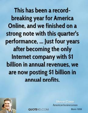 This has been a record-breaking year for America Online, and we finished on a strong note with this quarter's performance, ... Just four years after becoming the only Internet company with $1 billion in annual revenues, we are now posting $1 billion in annual profits.