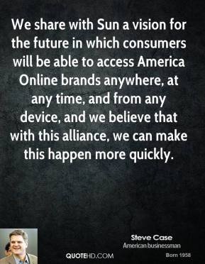We share with Sun a vision for the future in which consumers will be able to access America Online brands anywhere, at any time, and from any device, and we believe that with this alliance, we can make this happen more quickly.