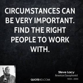 Circumstances can be very important. Find the right people to work with.
