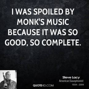 Steve Lacy - I was spoiled by Monk's music because it was so good, so complete.