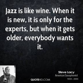 Steve Lacy - Jazz is like wine. When it is new, it is only for the experts, but when it gets older, everybody wants it.