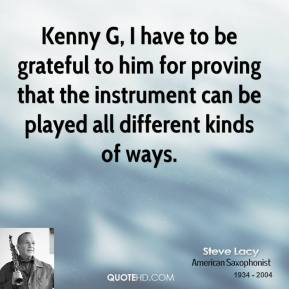 Steve Lacy - Kenny G, I have to be grateful to him for proving that the instrument can be played all different kinds of ways.