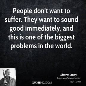 Steve Lacy - People don't want to suffer. They want to sound good immediately, and this is one of the biggest problems in the world.