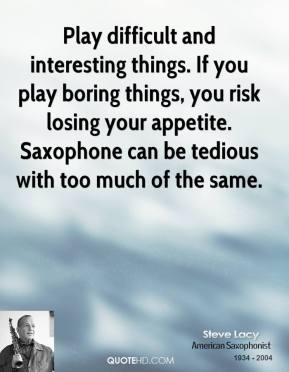 Steve Lacy - Play difficult and interesting things. If you play boring things, you risk losing your appetite. Saxophone can be tedious with too much of the same.
