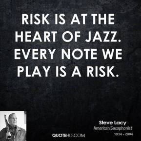 Steve Lacy - Risk is at the heart of jazz. Every note we play is a risk.