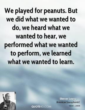 We played for peanuts. But we did what we wanted to do, we heard what we wanted to hear, we performed what we wanted to perform, we learned what we wanted to learn.