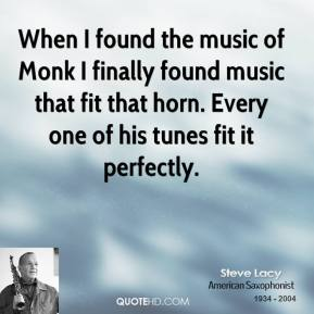 Steve Lacy - When I found the music of Monk I finally found music that fit that horn. Every one of his tunes fit it perfectly.