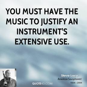 You must have the music to justify an instrument's extensive use.