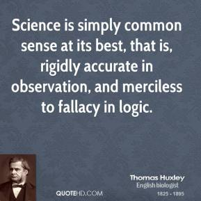 Thomas Huxley - Science is simply common sense at its best, that is, rigidly accurate in observation, and merciless to fallacy in logic.