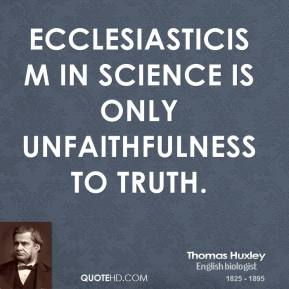Thomas Huxley - Ecclesiasticism in science is only unfaithfulness to truth.