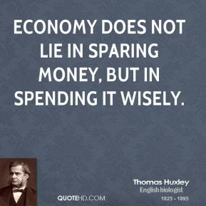 Economy does not lie in sparing money, but in spending it wisely.