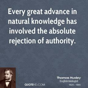 Thomas Huxley - Every great advance in natural knowledge has involved the absolute rejection of authority.